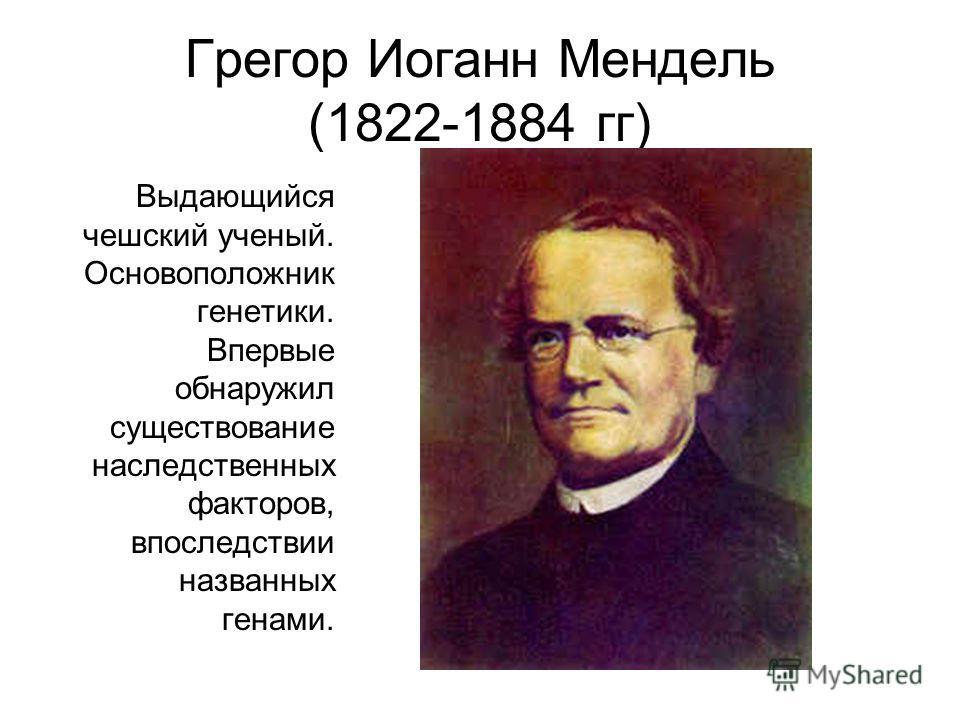 Грегор Иоганн Мендель (1822-1884 гг) Выдающийся чешский ученый. Основоположник генетики. Впервые обнаружил существование наследственных факторов, впоследствии названных генами.