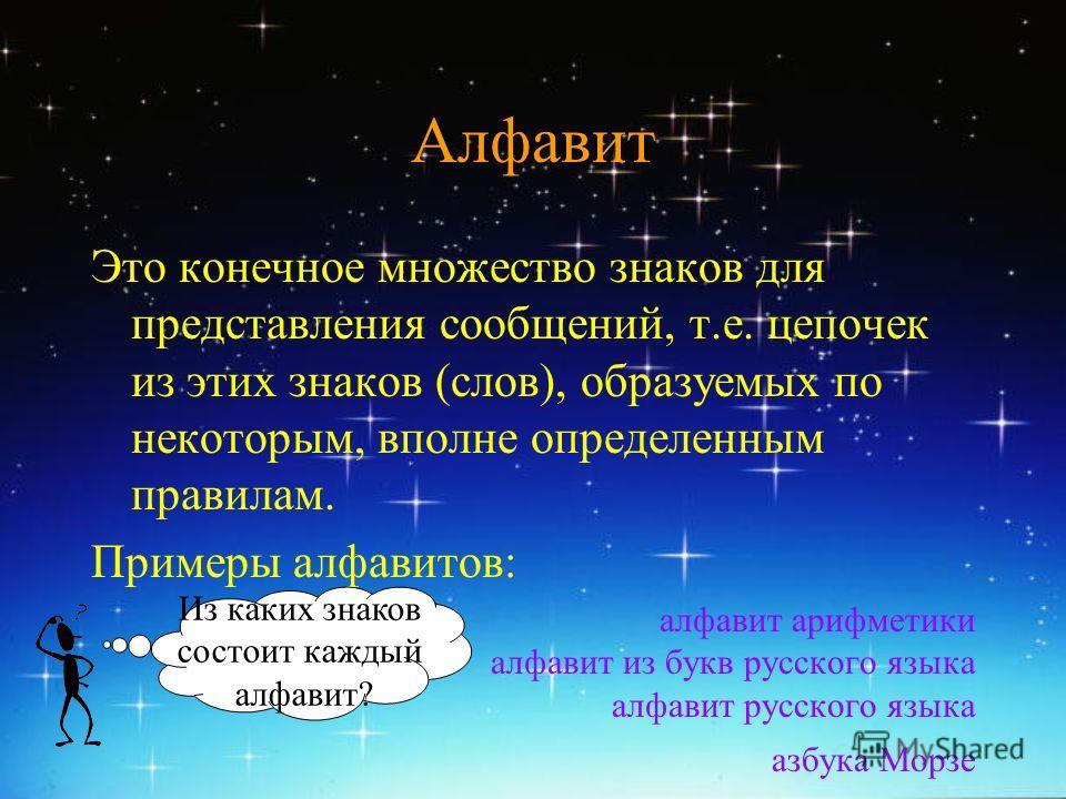 Aлфавит Это конечное множество знаков для представления сообщений, т.е. цепочек из этих знаков (слов), образуемых по некоторым, вполне определенным правилам. Примеры алфавитов: алфавит арифметики алфавит из букв русского языка алфавит русского языка