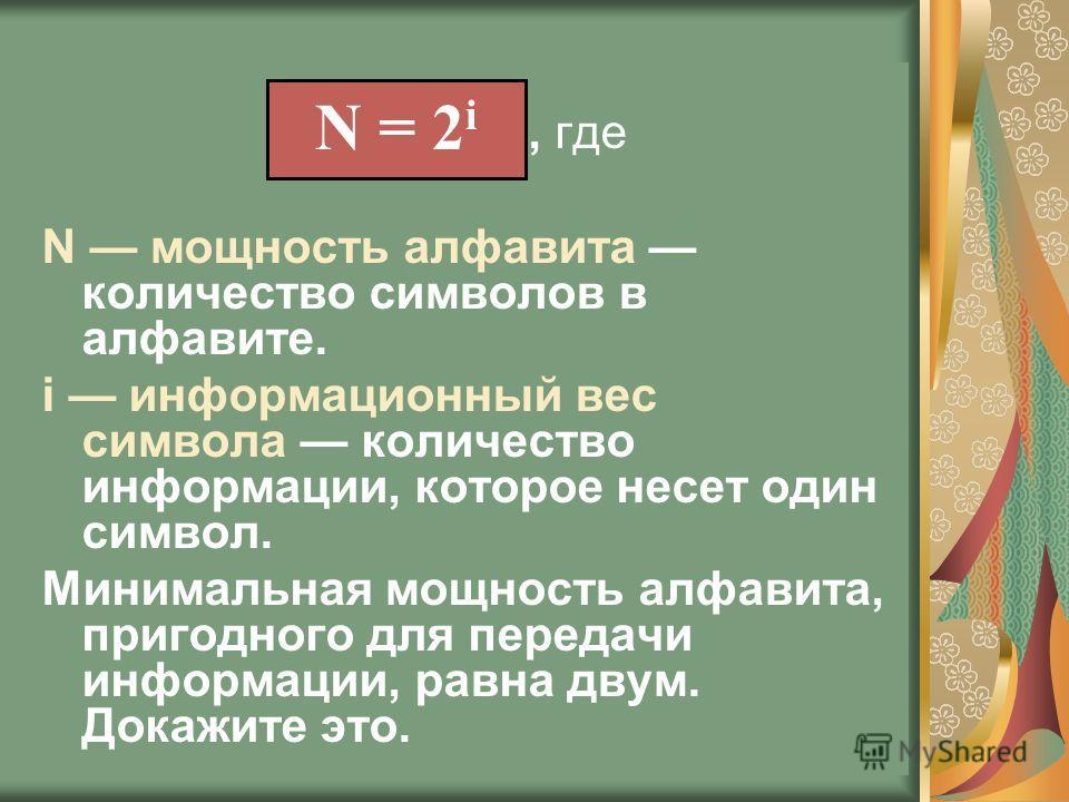 , где N мощность алфавита количество символов в алфавите. i информационный вес символа количество информации, которое несет один символ. Минимальная мощность алфавита, пригодного для передачи информации, равна двум. Докажите это. N = 2 i