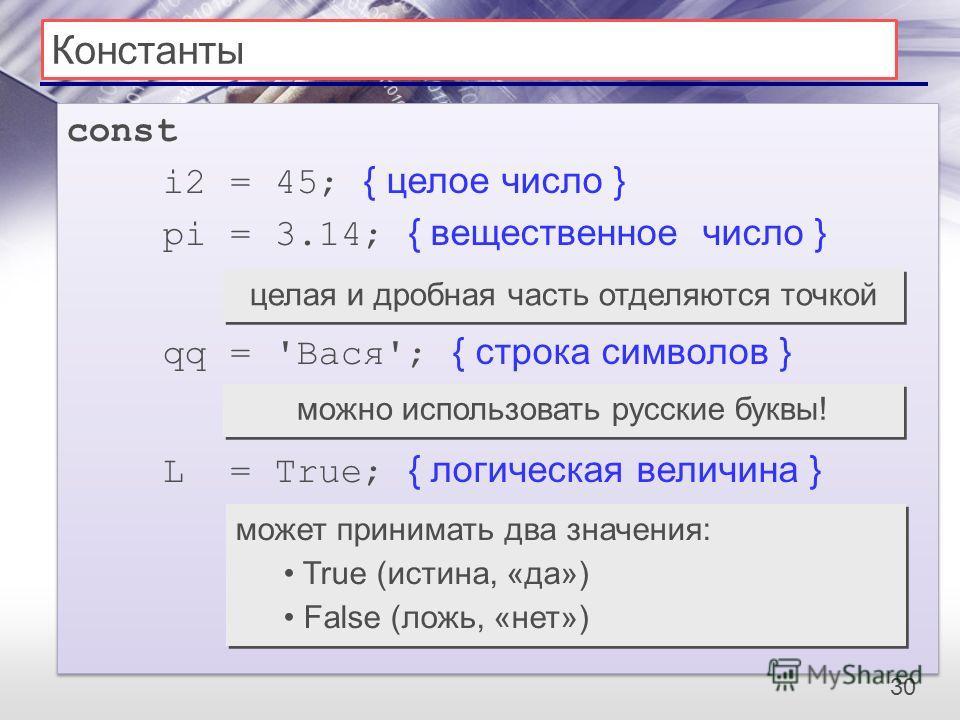 30 Константы const i2 = 45; { целое число } pi = 3.14; { вещественное число } qq = 'Вася'; { строка символов } L = True; { логическая величина } const i2 = 45; { целое число } pi = 3.14; { вещественное число } qq = 'Вася'; { строка символов } L = Tru