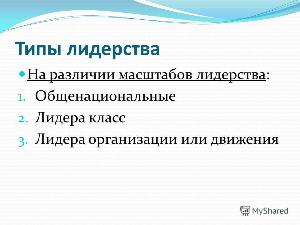 Типы лидерства На различии масштабов лидерства: 1. Общенациональные 2. Лидера класс 3. Лидера организации или движения