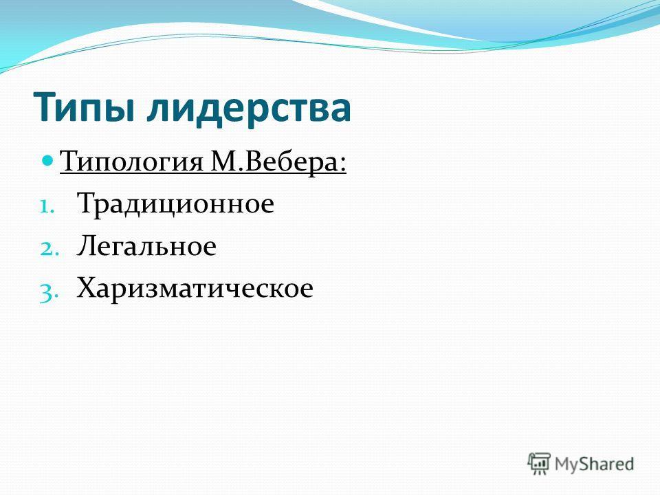 Типы лидерства Типология М.Вебера: 1. Традиционное 2. Легальное 3. Харизматическое
