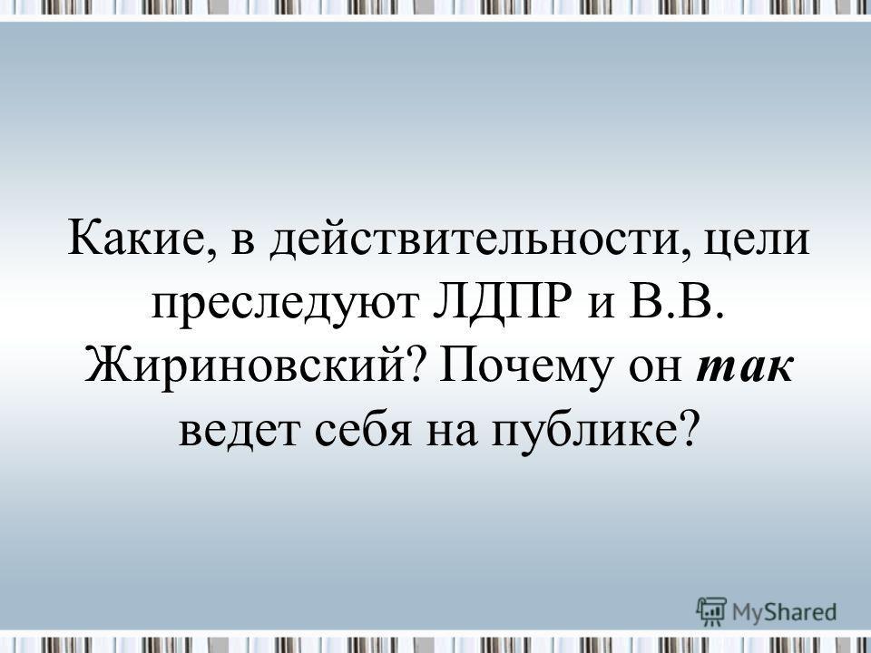Какие, в действительности, цели преследуют ЛДПР и В.В. Жириновский? Почему он так ведет себя на публике?