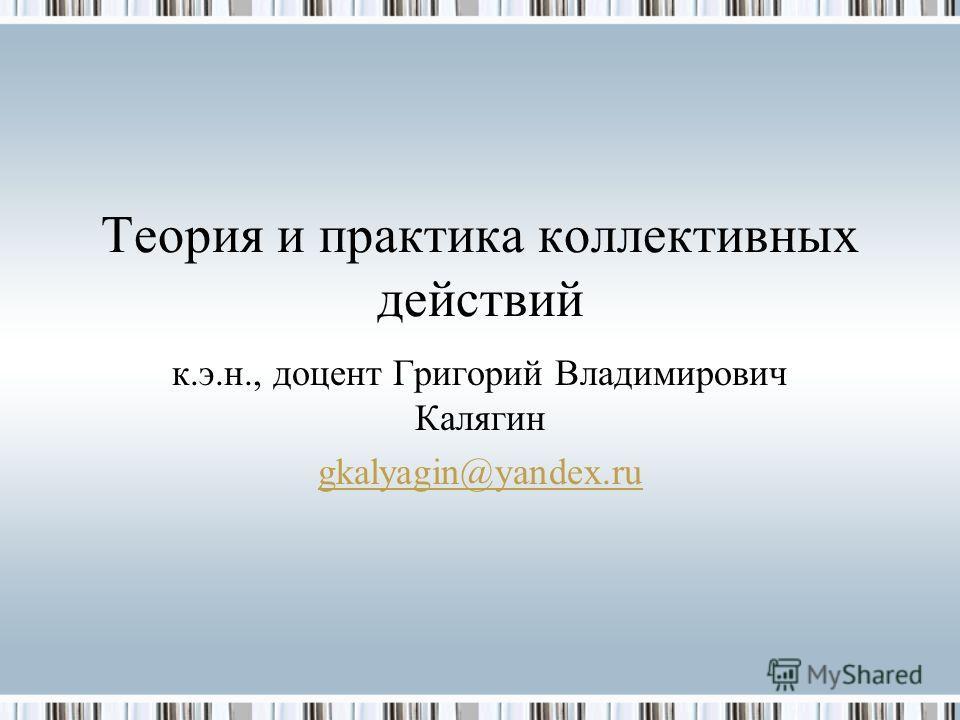 Теория и практика коллективных действий к.э.н., доцент Григорий Владимирович Калягин gkalyagin@yandex.ru