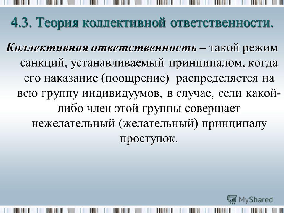 Коллективная ответственность – такой режим санкций, устанавливаемый принципалом, когда его наказание (поощрение) распределяется на всю группу индивидуумов, в случае, если какой- либо член этой группы совершает нежелательный (желательный) принципалу п