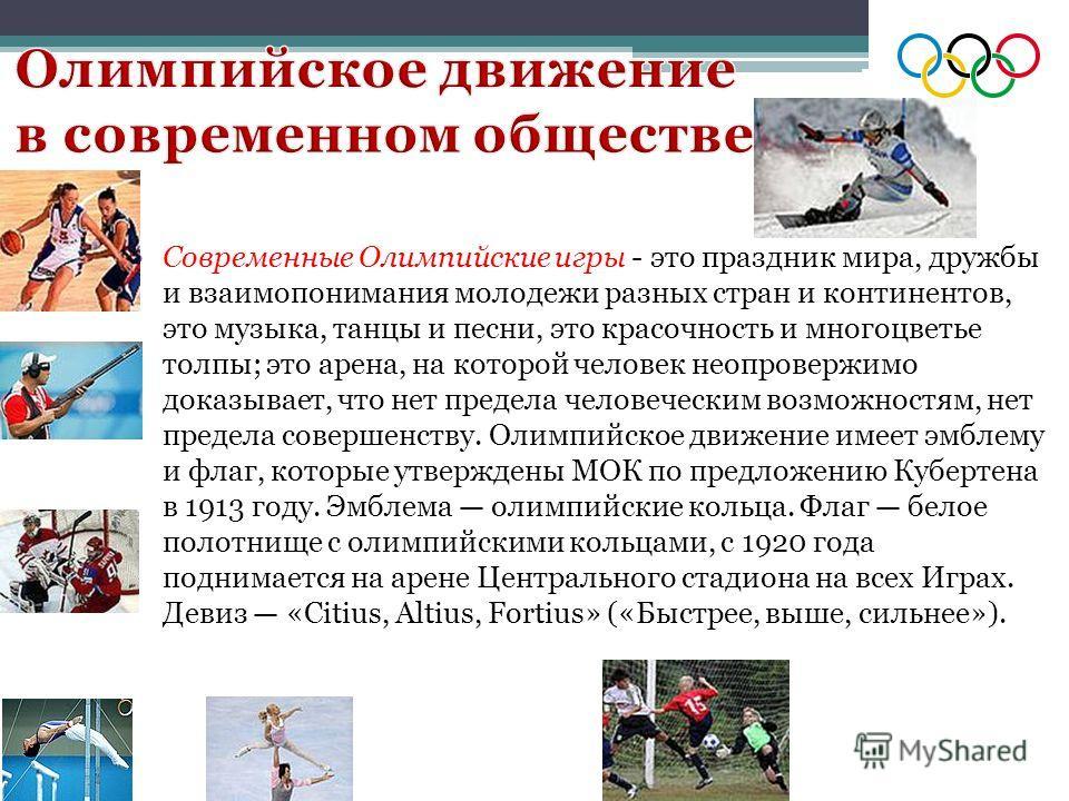 Современные Олимпийские игры - это праздник мира, дружбы и взаимопонимания молодежи разных стран и континентов, это музыка, танцы и песни, это красочность и многоцветье толпы; это арена, на которой человек неопровержимо доказывает, что нет предела че