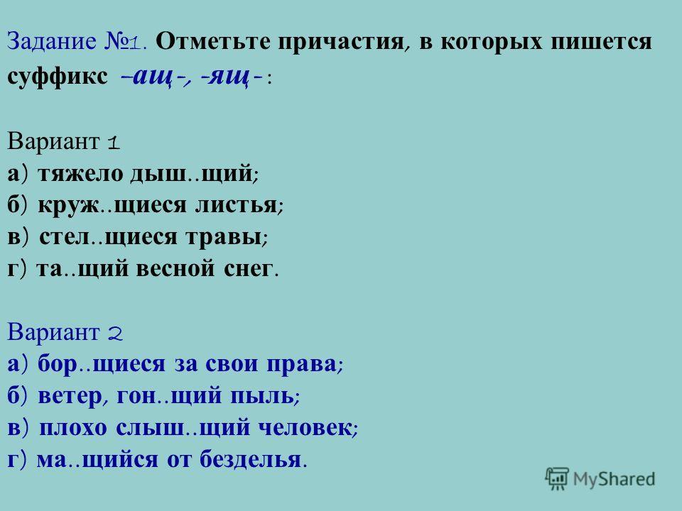 Задание 1. Отметьте причастия, в которых пишется суффикс – ащ -, - ящ - : Вариант 1 а ) тяжело дыш.. щий ; б ) круж.. щиеся листья ; в ) стел.. щиеся травы ; г ) та.. щий весной снег. Вариант 2 а ) бор.. щиеся за свои права ; б ) ветер, гон.. щий пыл