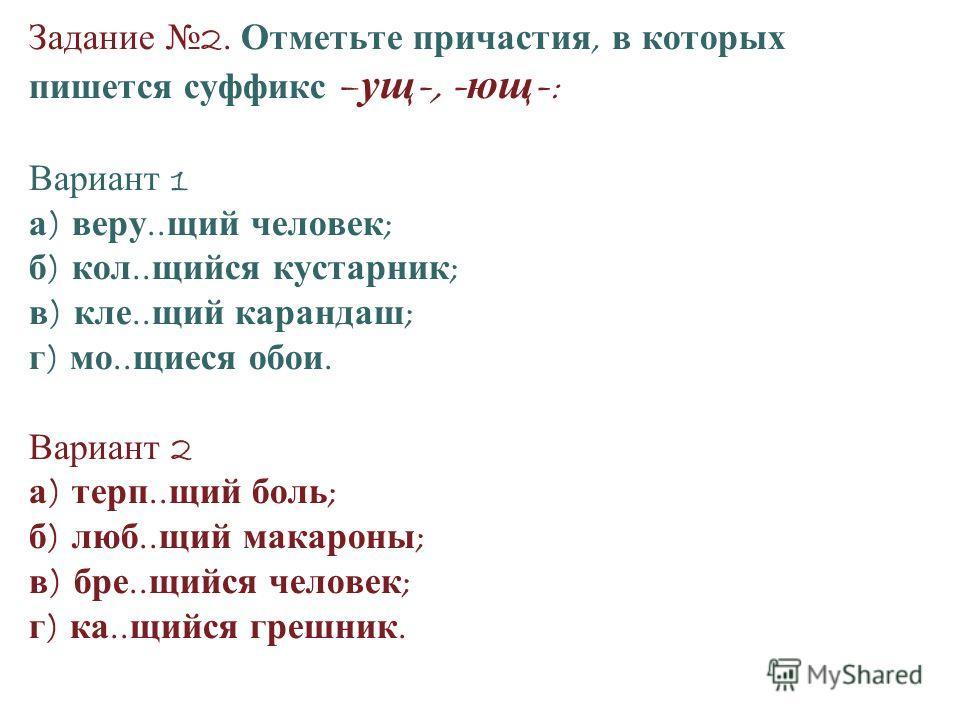 Задание 2. Отметьте причастия, в которых пишется суффикс – ущ -, - ющ - : Вариант 1 а ) веру.. щий человек ; б ) кол.. щийся кустарник ; в ) кле.. щий карандаш ; г ) мо.. щиеся обои. Вариант 2 а ) терп.. щий боль ; б ) люб.. щий макароны ; в ) бре..