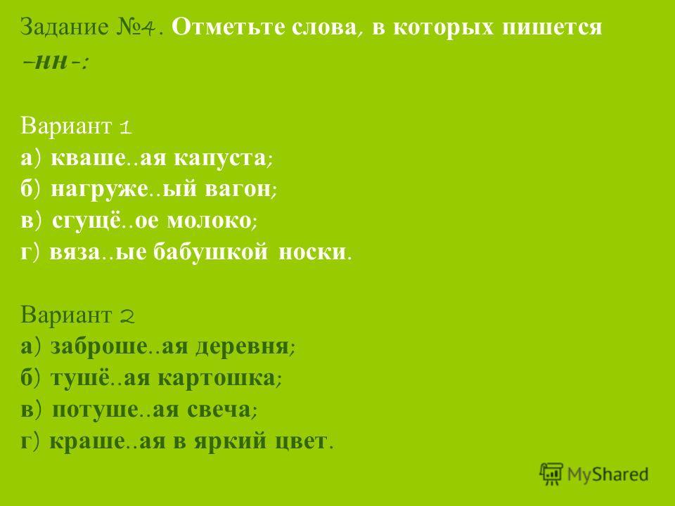Задание 4. Отметьте слова, в которых пишется – нн -: Вариант 1 а ) кваше.. ая капуста ; б ) нагруже.. ый вагон ; в ) сгущё.. ое молоко ; г ) вяза.. ые бабушкой носки. Вариант 2 а ) заброше.. ая деревня ; б ) тушё.. ая картошка ; в ) потуше.. ая свеча