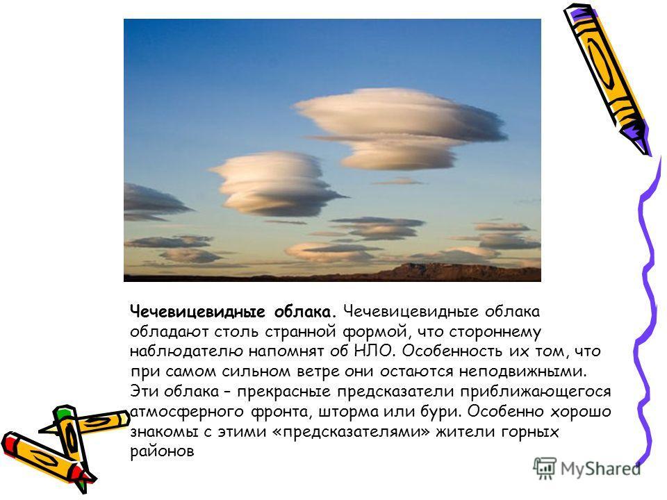 Чечевицевидные облака. Чечевицевидные облака обладают столь странной формой, что стороннему наблюдателю напомнят об НЛО. Особенность их том, что при самом сильном ветре они остаются неподвижными. Эти облака – прекрасные предсказатели приближающегося