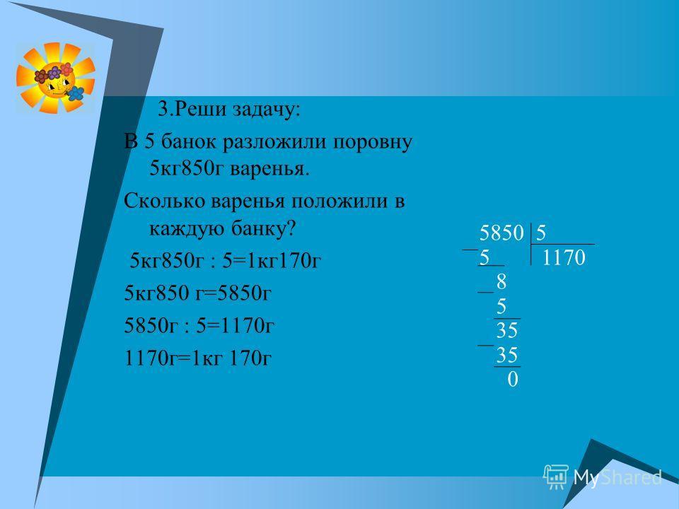 3.Реши задачу: В 5 банок разложили поровну 5кг850г варенья. Сколько варенья положили в каждую банку? 5кг850г : 5=1кг170г 5кг850 г=5850г 5850г : 5=1170г 1170г=1кг 170г 5850 5 5 1170 8 5 35 0