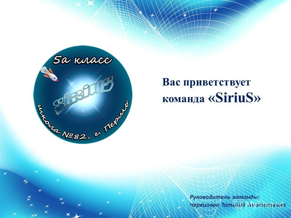 Руководитель команды: Черешнюк Татьяна Анатольевна Вас приветствует команда «SiriuS»