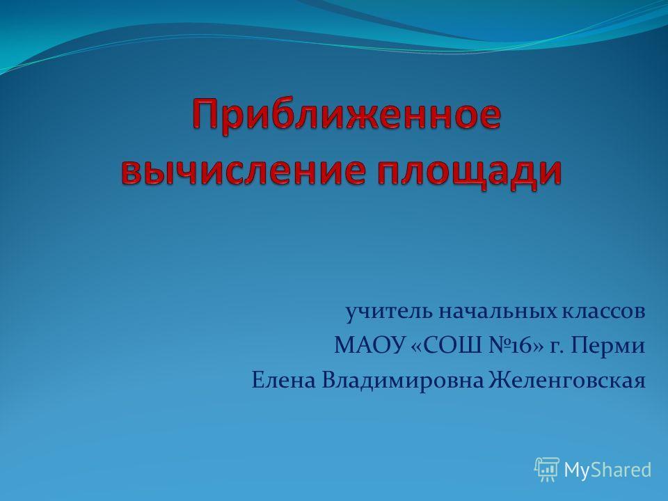 учитель начальных классов МАОУ «СОШ 16» г. Перми Елена Владимировна Желенговская