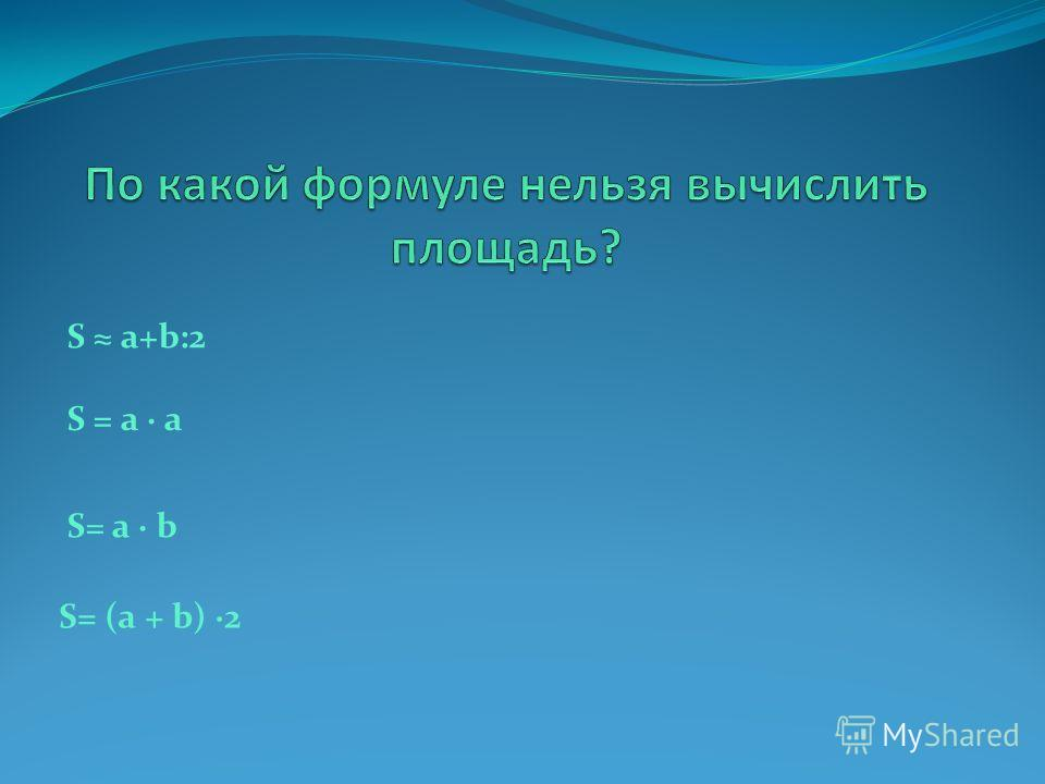 S а+b:2 S= a b S = a a S= (a + b) 2