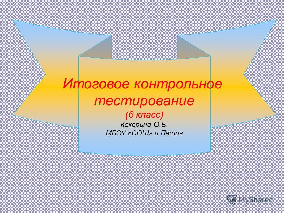 Итоговое контрольное тестирование (6 класс) Кокорина О.Б. МБОУ «СОШ» п.Пашия