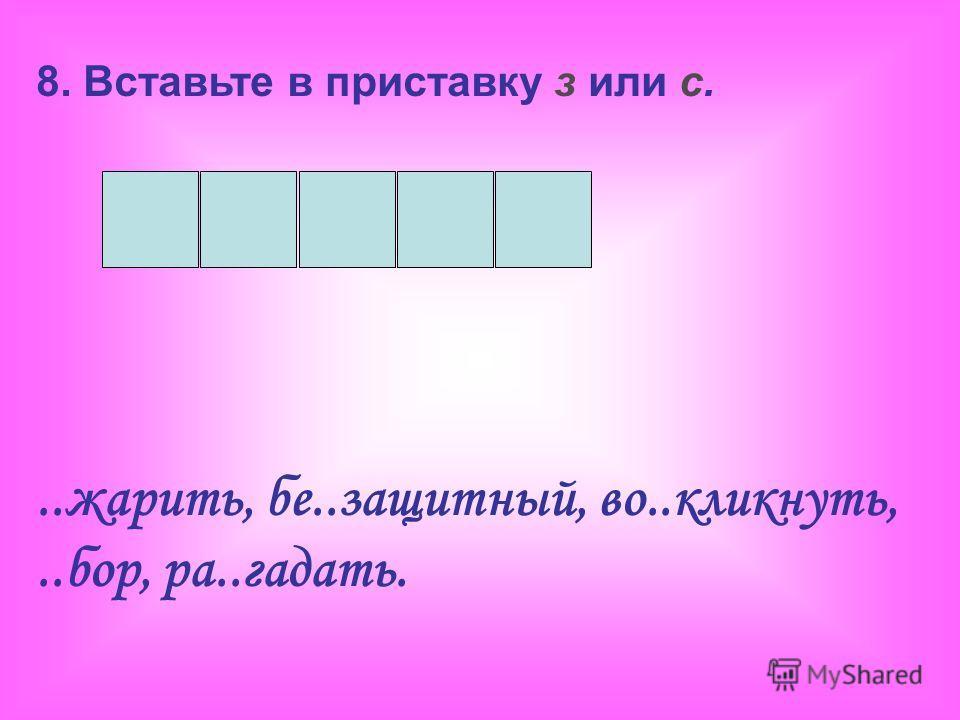 8. Вставьте в приставку з или с...жарить, бе..защитный, во..кликнуть,..бор, ра..гадать.