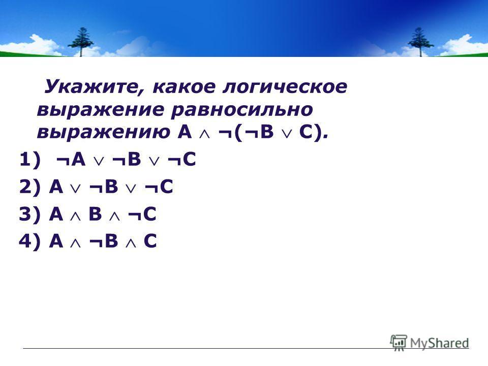 Укажите, какое логическое выражение равносильно выражению A ¬(¬B C). 1) ¬A ¬B ¬C 2) A ¬B ¬C 3) A B ¬C 4) A ¬B C