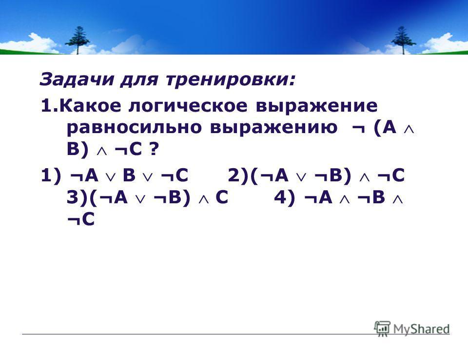 Задачи для тренировки: 1.Какое логическое выражение равносильно выражению ¬ (A B) ¬C ? 1) ¬A B ¬C 2)(¬A ¬B) ¬C 3)(¬A ¬B) C4) ¬A ¬B ¬C