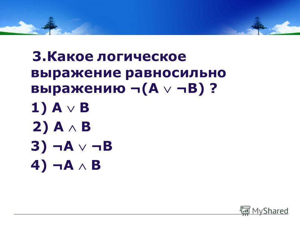 3.Какое логическое выражение равносильно выражению ¬(А ¬B) ? 1) A B 2) A B 3) ¬A ¬B 4) ¬A B