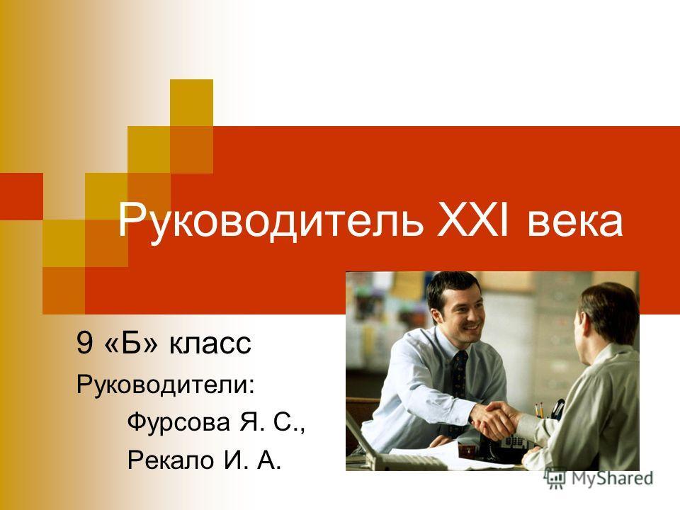 Руководитель ХХI века 9 «Б» класс Руководители: Фурсова Я. С., Рекало И. А.