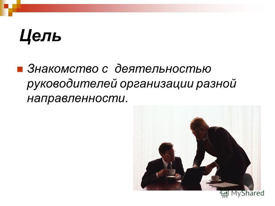Цель Знакомство с деятельностью руководителей организации разной направленности.