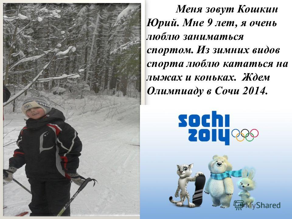 Меня зовут Кошкин Юрий. Мне 9 лет, я очень люблю заниматься спортом. Из зимних видов спорта люблю кататься на лыжах и коньках. Ждем Олимпиаду в Сочи 2014.