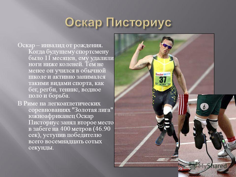 Оскар – инвалид от рождения. Когда будущему спортсмену было 11 месяцев, ему удалили ноги ниже коленей. Тем не менее он учился в обычной школе и активно занимался такими видами спорта, как бег, регби, теннис, водное поло и борьба. В Риме на легкоатлет