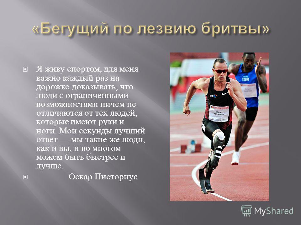 Я живу спортом, для меня важно каждый раз на дорожке доказывать, что люди с ограниченными возможностями ничем не отличаются от тех людей, которые имеют руки и ноги. Мои секунды лучший ответ мы такие же люди, как и вы, и во многом можем быть быстрее и