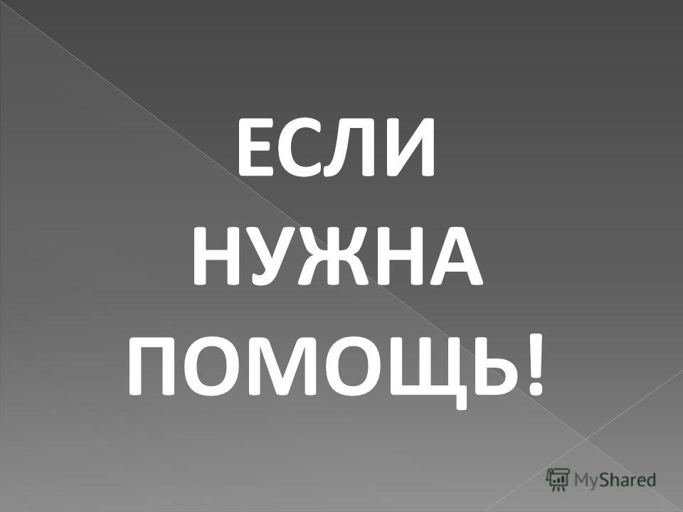 ЕСЛИ НУЖНА ПОМОЩЬ!