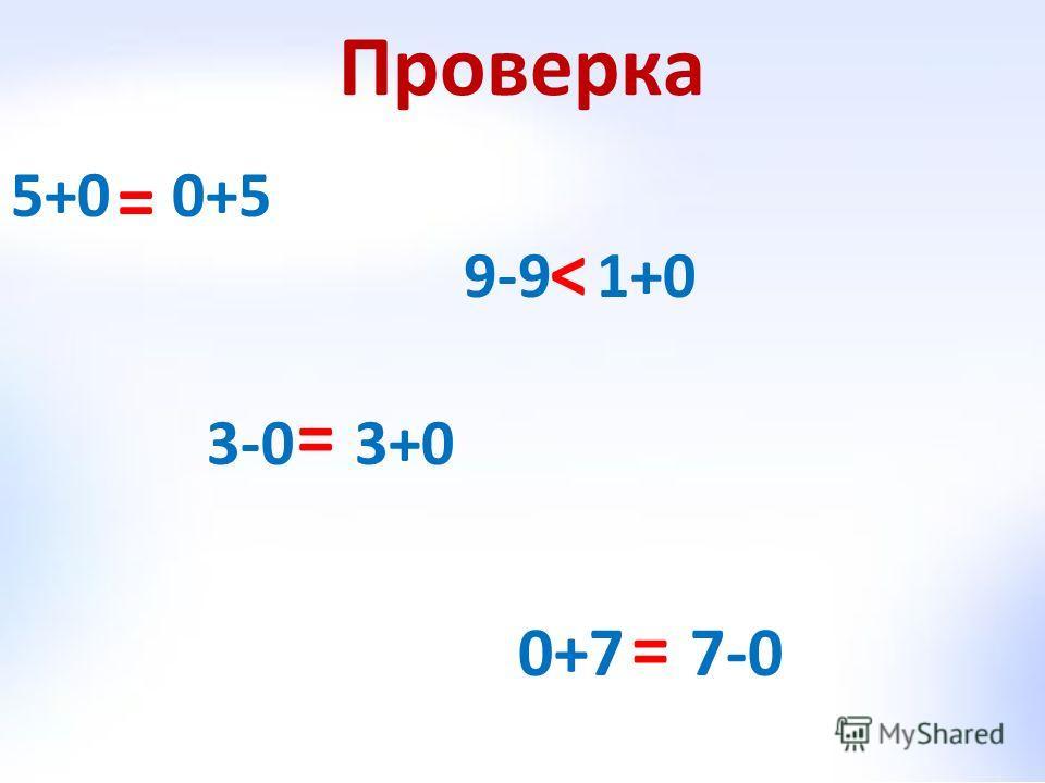 Проверка 5+0 0+5 9-9 1+0 3-0 3+0 0+7 7-0 = < = =