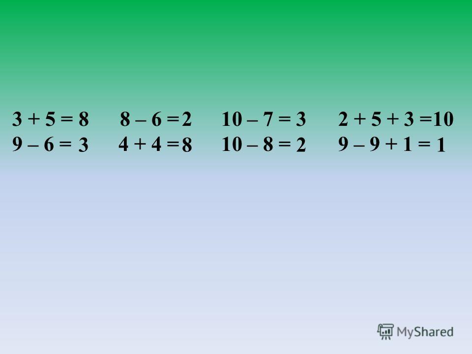 3 + 5 = 8 – 6 = 10 – 7 = 2 + 5 + 3 = 9 – 6 = 4 + 4 = 10 – 8 = 9 – 9 + 1 = 8 38 2 2 3 1 10