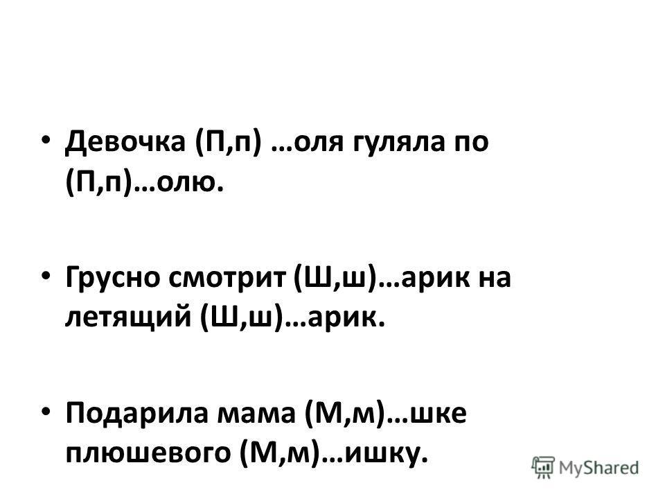 Девочка (П,п) …оля гуляла по (П,п)…олю. Грусно смотрит (Ш,ш)…арик на летящий (Ш,ш)…арик. Подарила мама (М,м)…шке плюшевого (М,м)…ишку.
