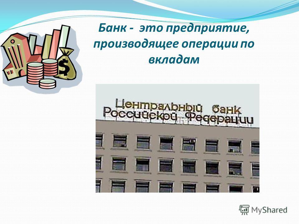 Банк - это предприятие, производящее операции по вкладам