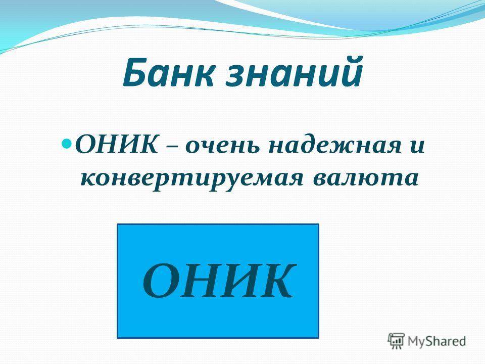 Банк знаний ОНИК – очень надежная и конвертируемая валюта ОНИК