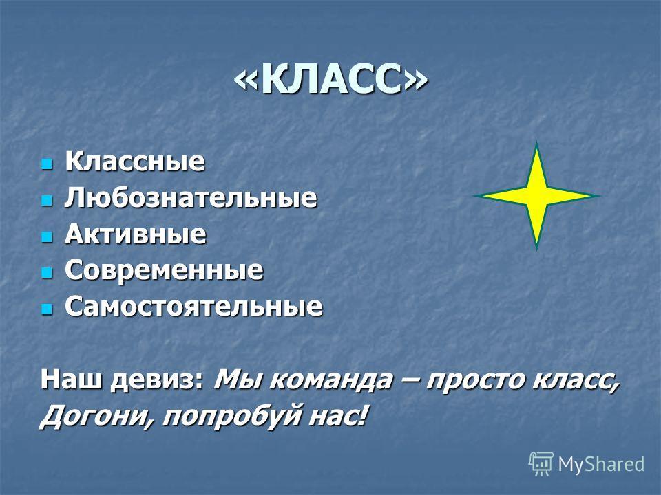 «КЛАСС» Классные Классные Любознательные Любознательные Активные Активные Современные Современные Самостоятельные Самостоятельные Наш девиз: Мы команда – просто класс, Догони, попробуй нас!