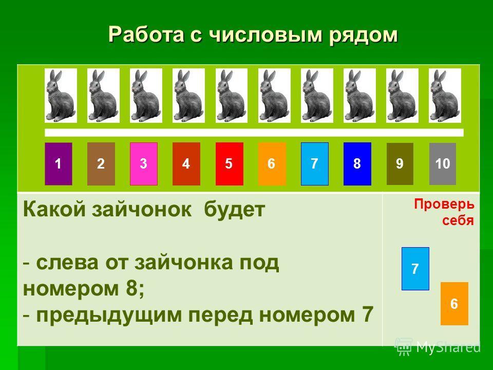Работа с числовым рядом Работа с числовым рядом Какой зайчонок будет - слева от зайчонка под номером 8; - предыдущим перед номером 7 Проверь себя 10861475329 7 6