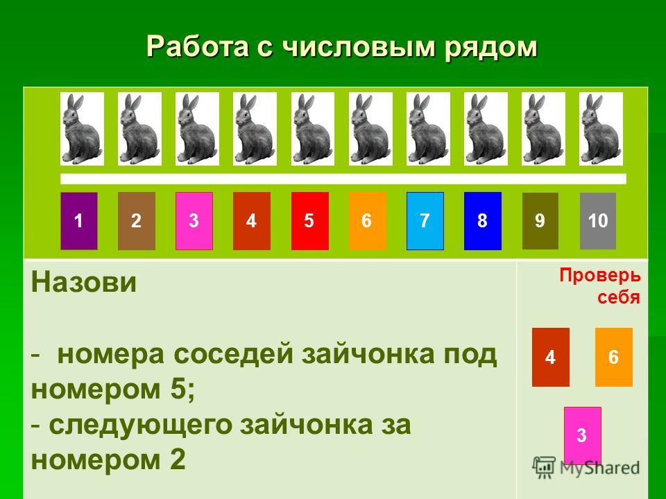 Работа с числовым рядом Работа с числовым рядом Назови - номера соседей зайчонка под номером 5; - следующего зайчонка за номером 2 Проверь себя 10861475329 46 3