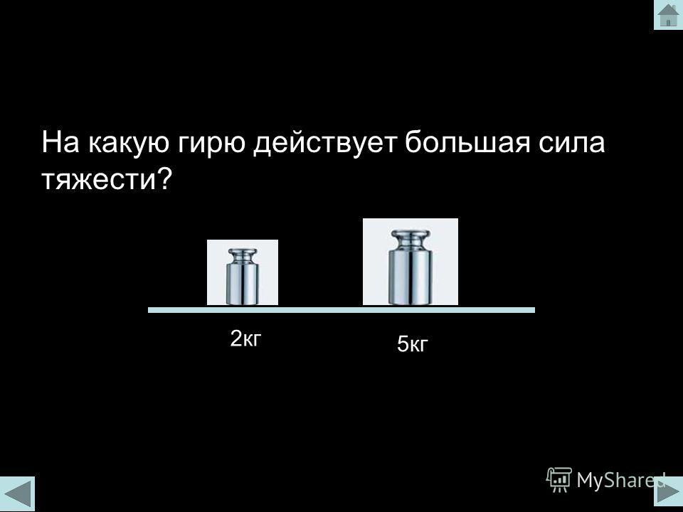 На какую гирю действует большая сила тяжести? 2кг 5кг