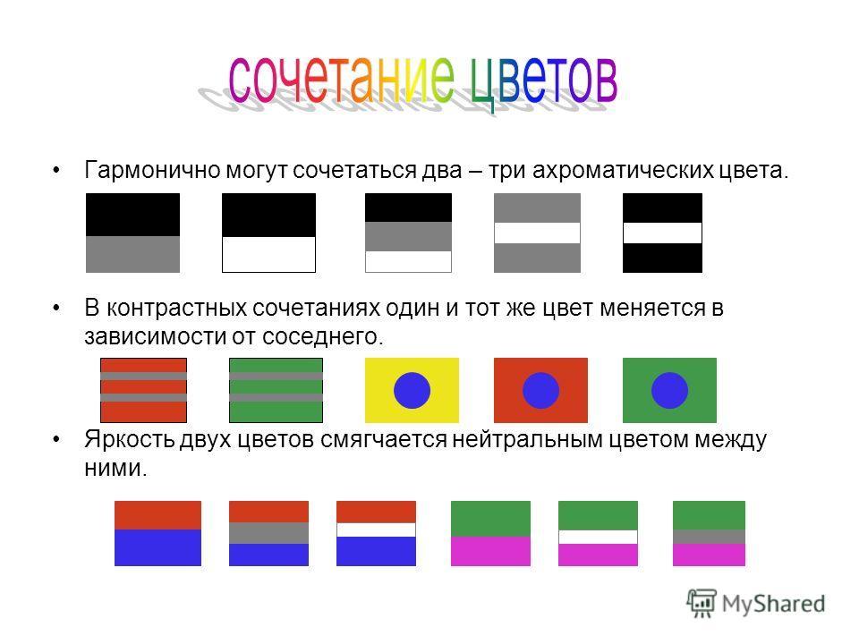 Гармонично могут сочетаться два – три ахроматических цвета. В контрастных сочетаниях один и тот же цвет меняется в зависимости от соседнего. Яркость двух цветов смягчается нейтральным цветом между ними.