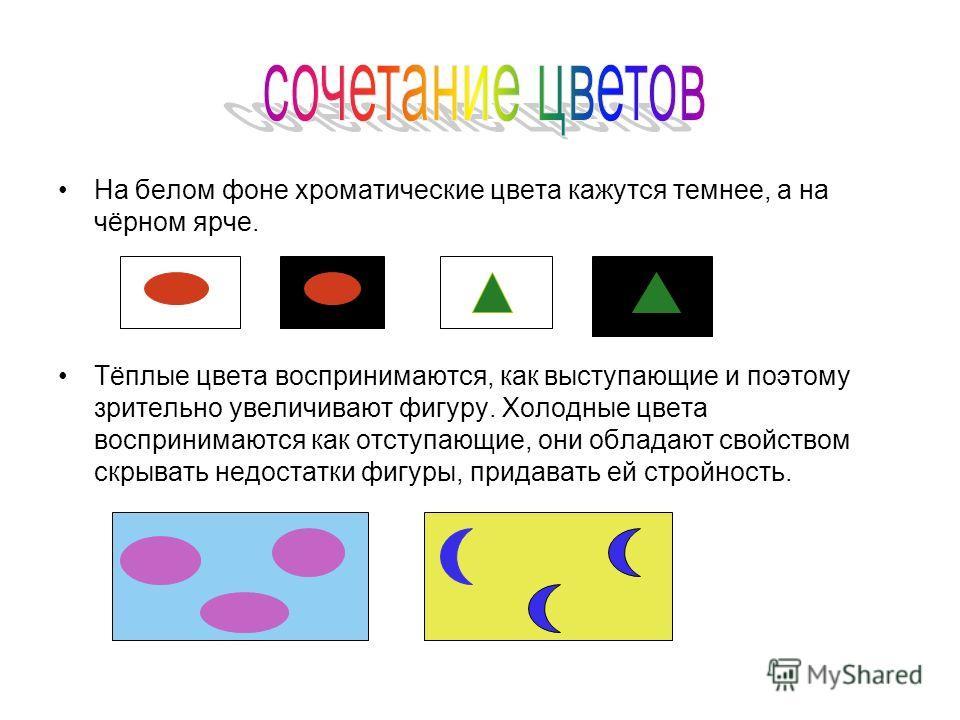 На белом фоне хроматические цвета кажутся темнее, а на чёрном ярче. Тёплые цвета воспринимаются, как выступающие и поэтому зрительно увеличивают фигуру. Холодные цвета воспринимаются как отступающие, они обладают свойством скрывать недостатки фигуры,