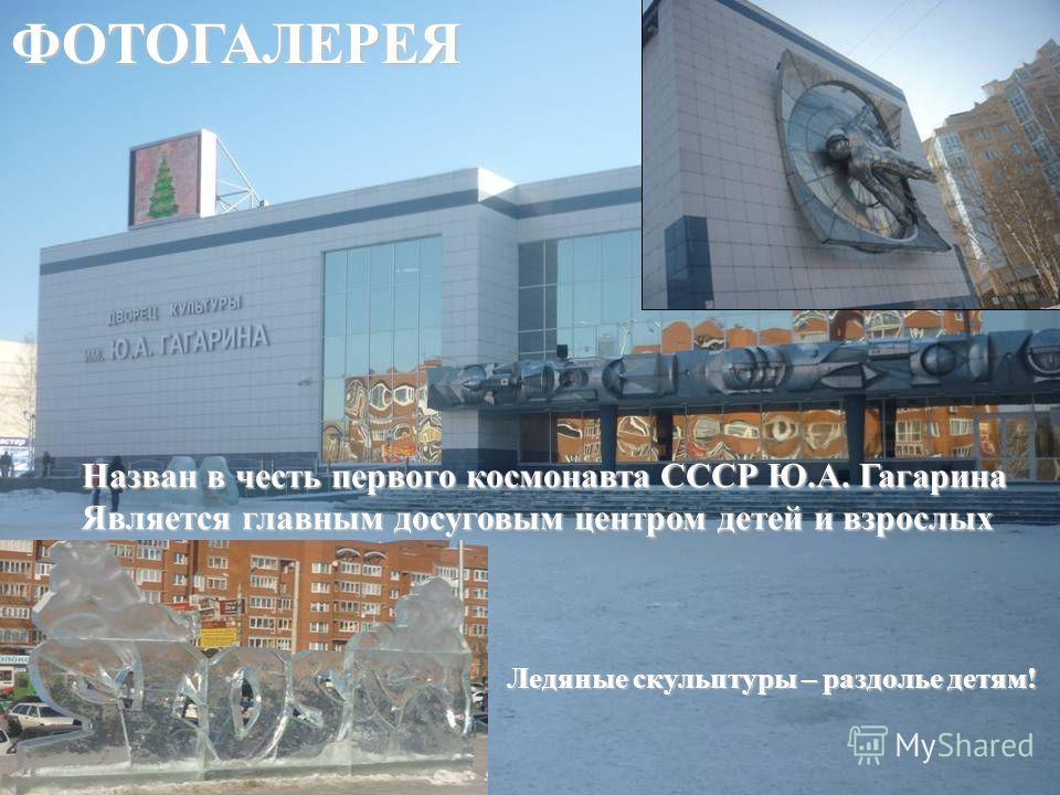Назван в честь первого космонавта СССР Ю.А. Гагарина Является главным досуговым центром детей и взрослых Ледяные скульптуры – раздолье детям! ФОТОГАЛЕРЕЯ