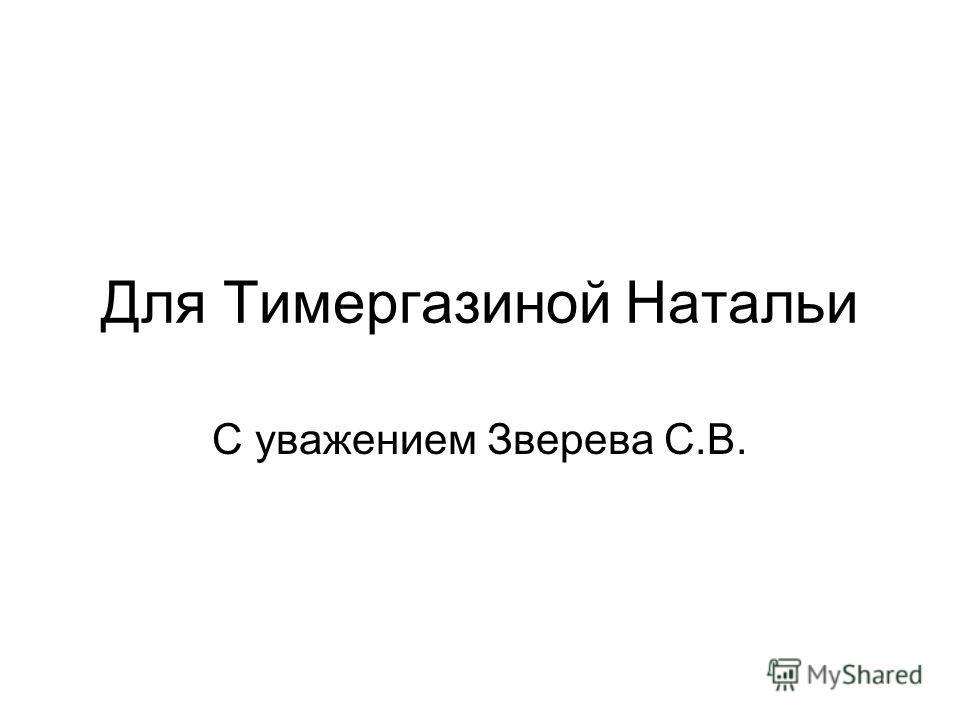 Для Тимергазиной Натальи С уважением Зверева С.В.