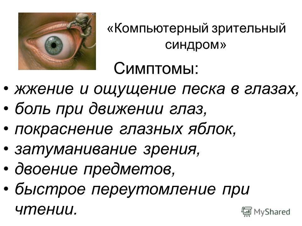 Симптомы: жжение и ощущение песка в глазах, боль при движении глаз, покраснение глазных яблок, затуманивание зрения, двоение предметов, быстрое переутомление при чтении. «Компьютерный зрительный синдром»