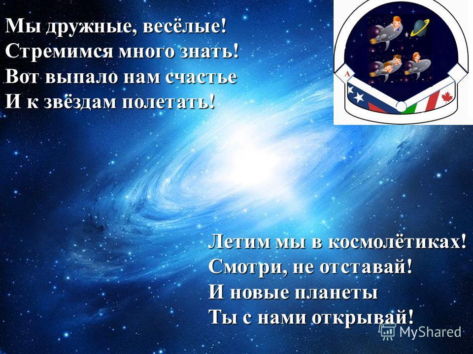 Мы дружные, весёлые! Стремимся много знать! Вот выпало нам счастье И к звёздам полетать! Летим мы в космолётиках! Смотри, не отставай! И новые планеты Ты с нами открывай!