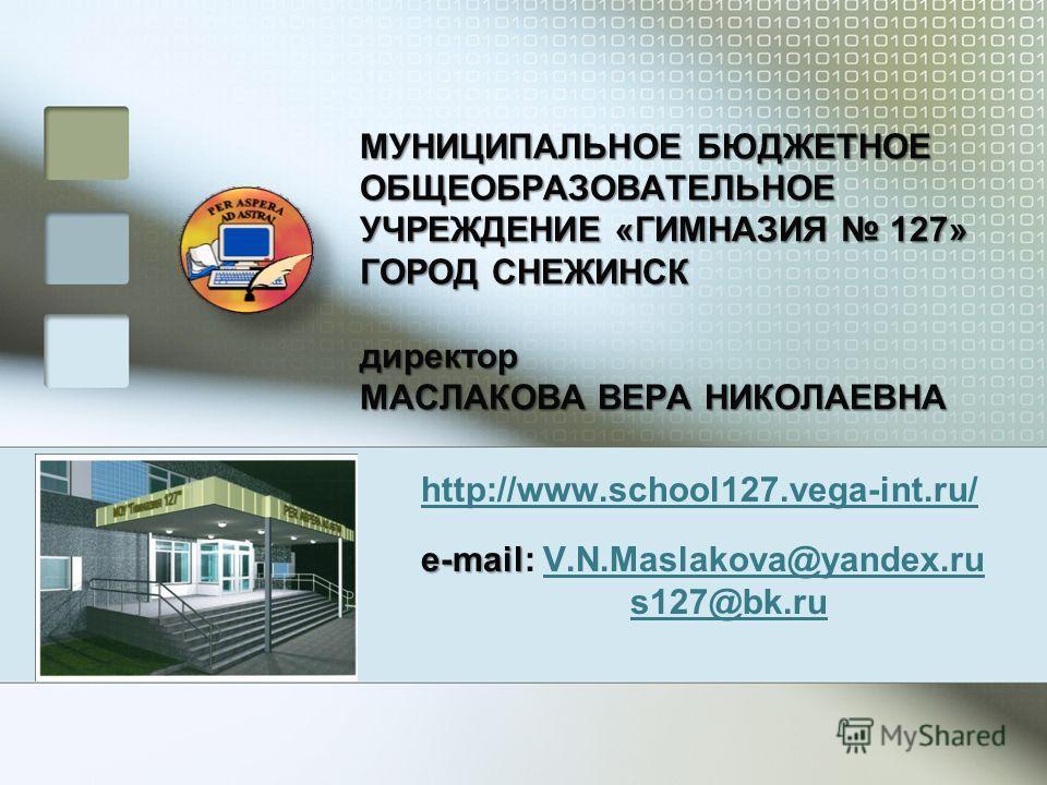 МУНИЦИПАЛЬНОЕ БЮДЖЕТНОЕ ОБЩЕОБРАЗОВАТЕЛЬНОЕ УЧРЕЖДЕНИЕ «ГИМНАЗИЯ 127» ГОРОД СНЕЖИНСК директор МАСЛАКОВА ВЕРА НИКОЛАЕВНА http://www.school127.vega-int.ru/ e-mail e-mail: V.N.Maslakova@yandex.ruV.N.Maslakova@yandex.ru s127@bk.ru