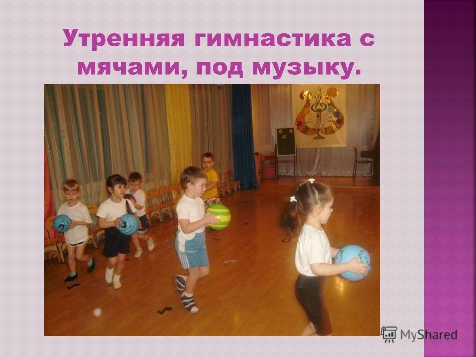 Утренняя гимнастика с мячами, под музыку.