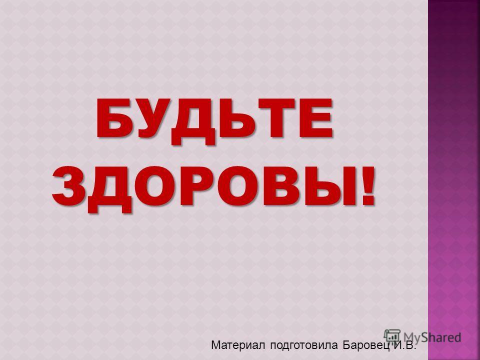 БУДЬТЕЗДОРОВЫ! Материал подготовила Баровец И.В.