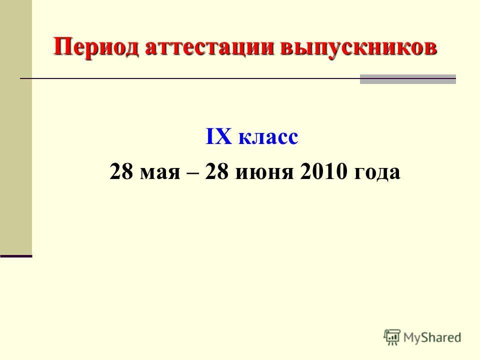 Период аттестации выпускников IX класс 28 мая – 28 июня 2010 года