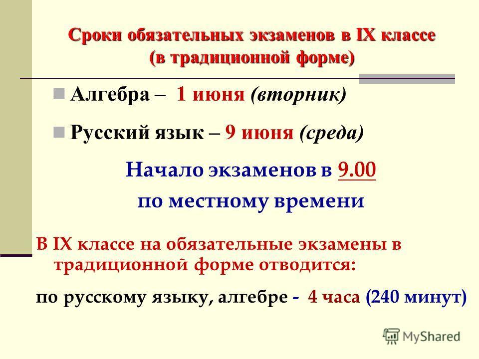 Сроки обязательных экзаменов в IX классе (в традиционной форме) Алгебра – 1 июня (вторник) Русский язык – 9 июня (среда) Начало экзаменов в 9.00 по местному времени В IX классе на обязательные экзамены в традиционной форме отводится: по русскому язык