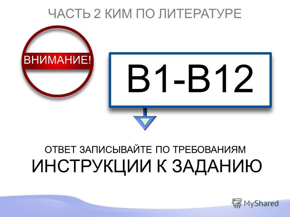 ЧАСТЬ 2 КИМ ПО ЛИТЕРАТУРЕ B1-B12 ОТВЕТ ЗАПИСЫВАЙТЕ ПО ТРЕБОВАНИЯМ ИНСТРУКЦИИ К ЗАДАНИЮ